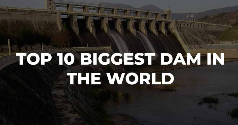 Top 10 Biggest Dam in the world